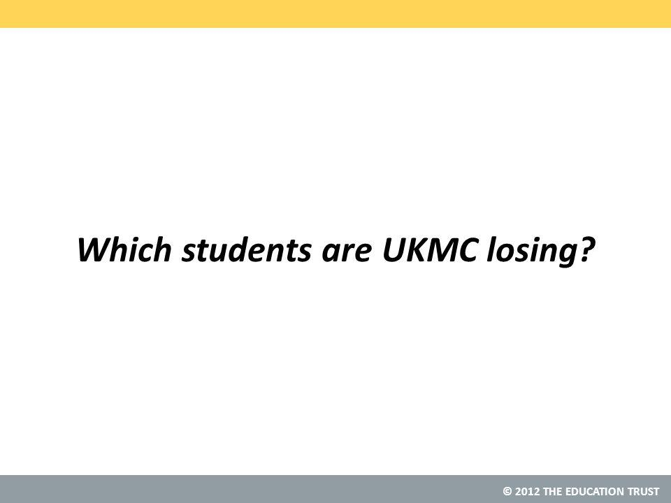 © 2012 THE EDUCATION TRUST Which students are UKMC losing