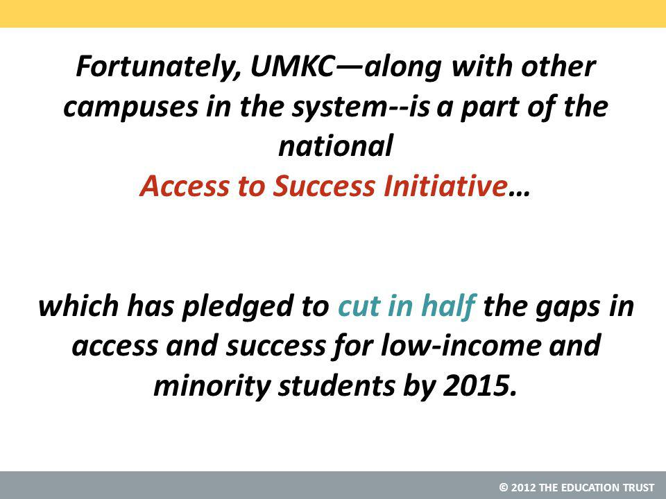 © 2012 THE EDUCATION TRUST Fortunately, UMKC—along with other campuses in the system--is a part of the national Access to Success Initiative… which has pledged to cut in half the gaps in access and success for low-income and minority students by 2015.