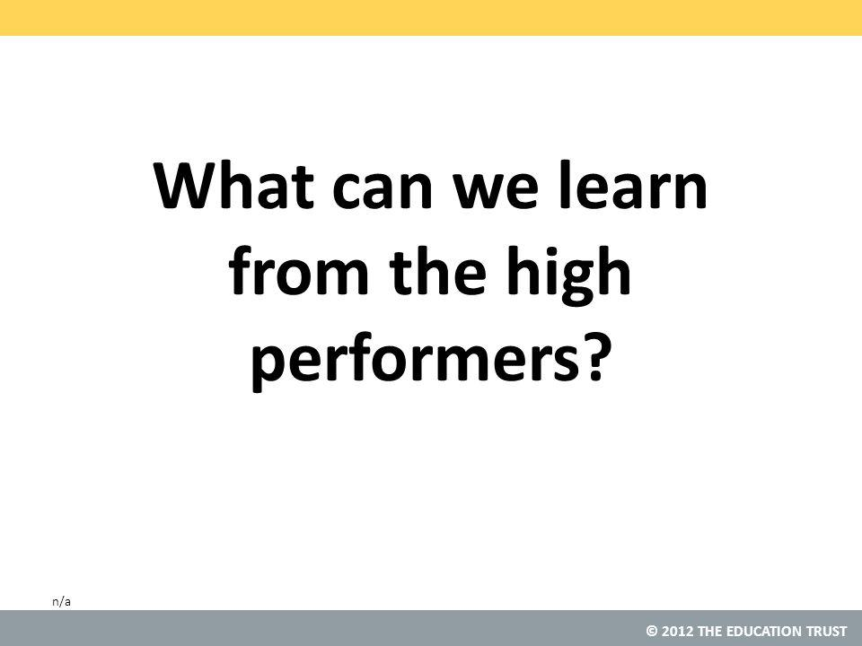 © 2012 THE EDUCATION TRUST What can we learn from the high performers n/a