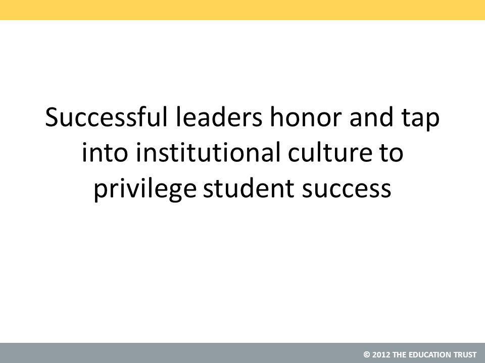 © 2012 THE EDUCATION TRUST Successful leaders honor and tap into institutional culture to privilege student success