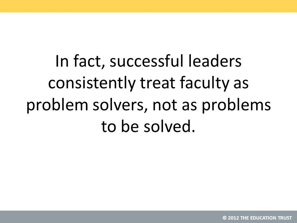 © 2012 THE EDUCATION TRUST In fact, successful leaders consistently treat faculty as problem solvers, not as problems to be solved.
