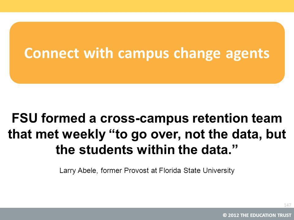 © 2012 THE EDUCATION TRUST Connect with campus change agents FSU formed a cross-campus retention team that met weekly to go over, not the data, but the students within the data. Larry Abele, former Provost at Florida State University 147