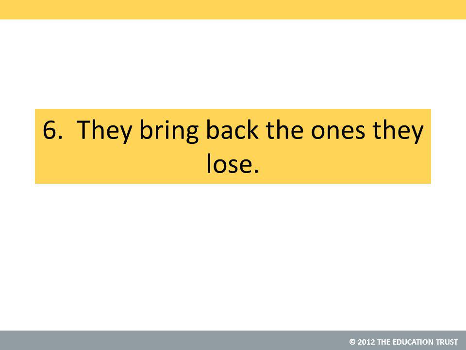 © 2012 THE EDUCATION TRUST 6. They bring back the ones they lose.