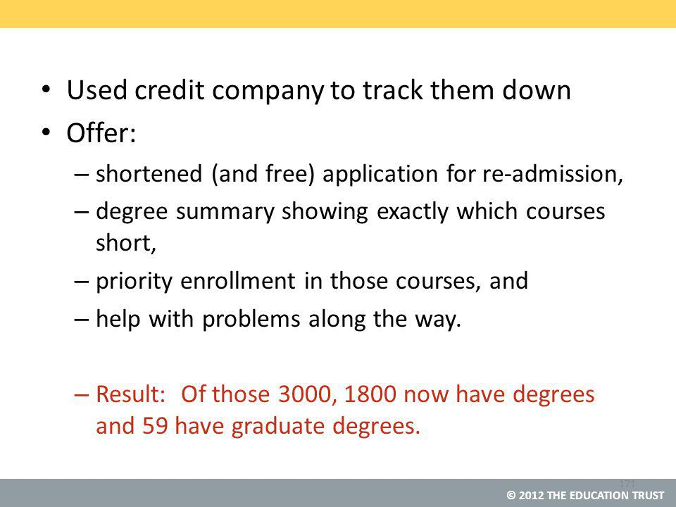 © 2012 THE EDUCATION TRUST Used credit company to track them down Offer: – shortened (and free) application for re-admission, – degree summary showing exactly which courses short, – priority enrollment in those courses, and – help with problems along the way.