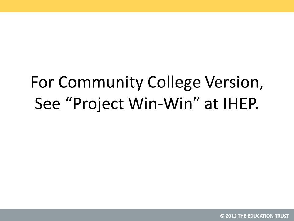 © 2012 THE EDUCATION TRUST For Community College Version, See Project Win-Win at IHEP.