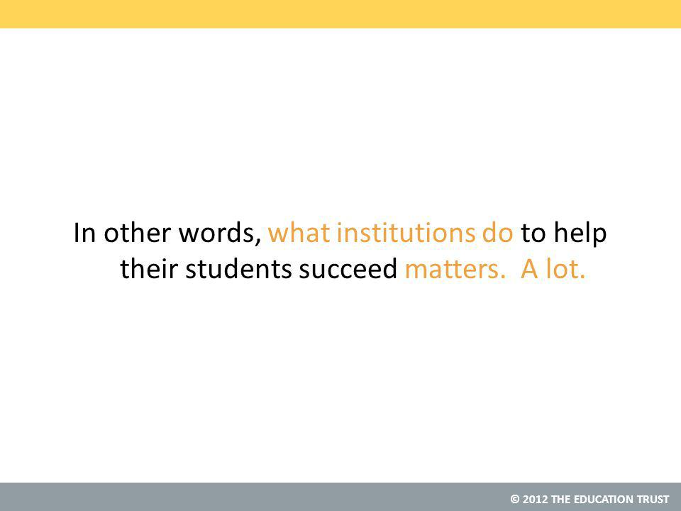 © 2012 THE EDUCATION TRUST In other words, what institutions do to help their students succeed matters.