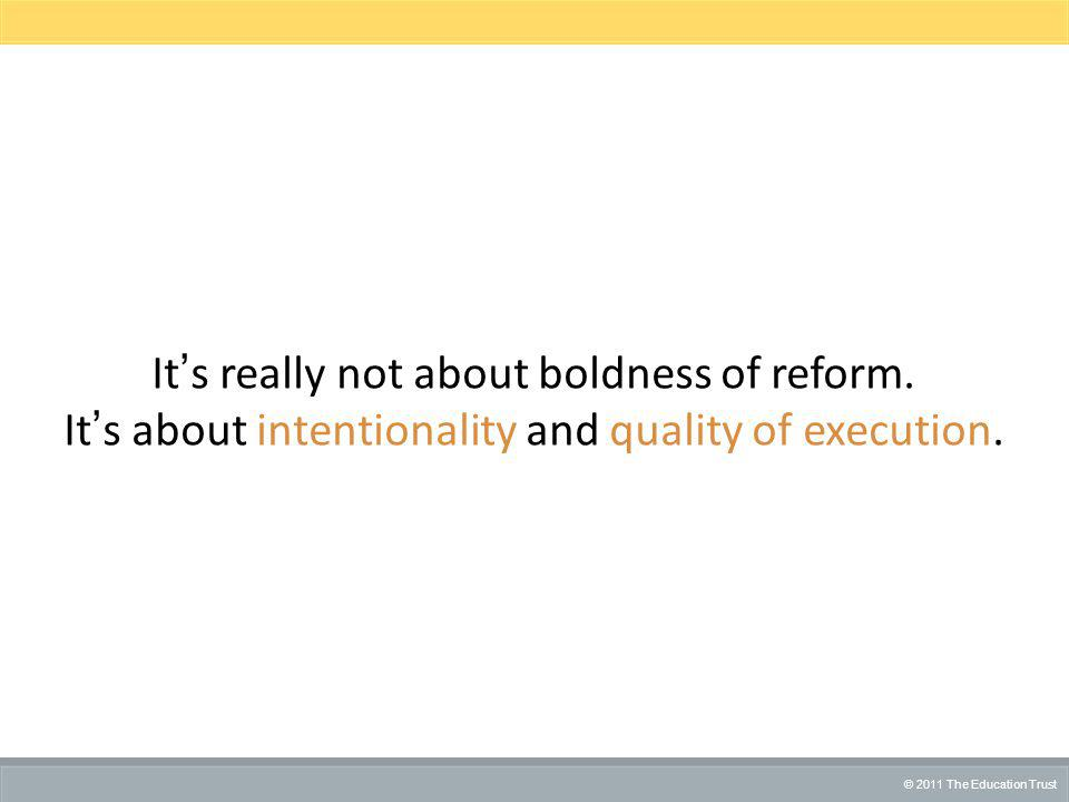 © 2012 THE EDUCATION TRUST © 2011 The Education Trust It's really not about boldness of reform.