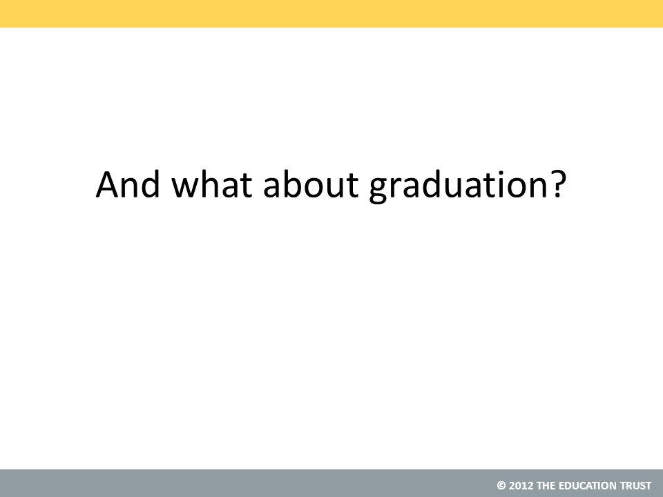© 2012 THE EDUCATION TRUST And what about graduation