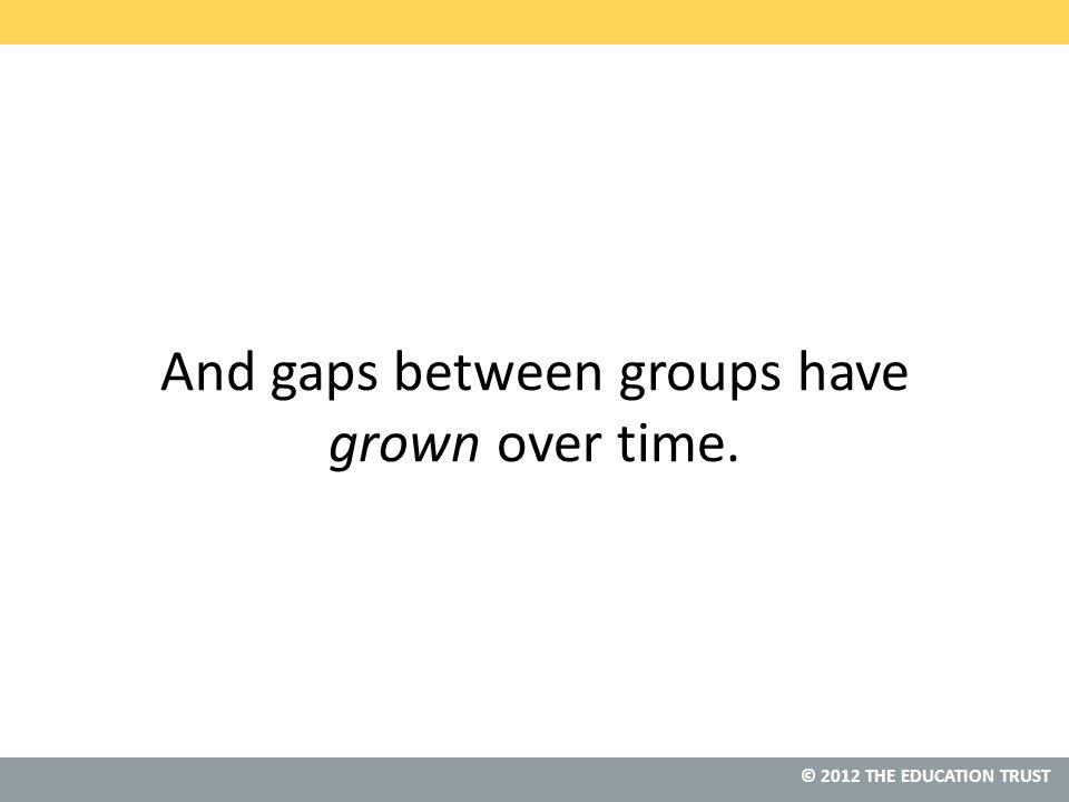 © 2012 THE EDUCATION TRUST And gaps between groups have grown over time.