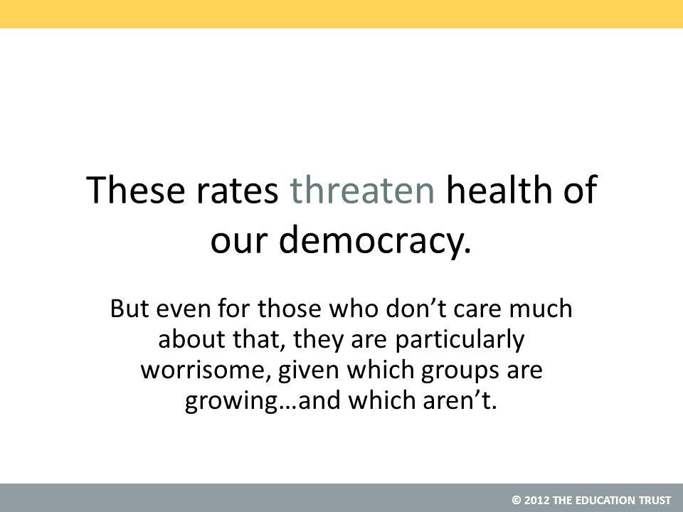 © 2012 THE EDUCATION TRUST These rates threaten health of our democracy.