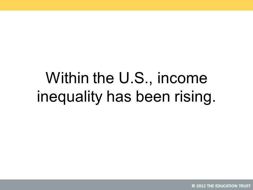 © 2012 THE EDUCATION TRUST Within the U.S., income inequality has been rising.