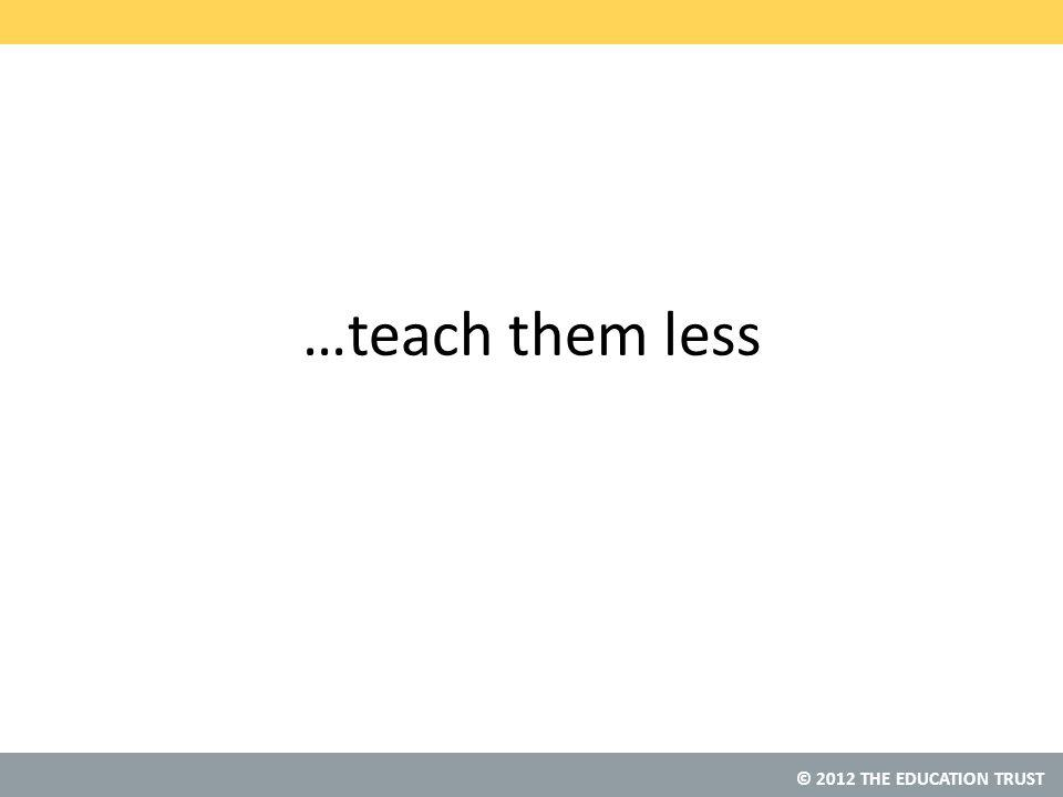 © 2012 THE EDUCATION TRUST …teach them less