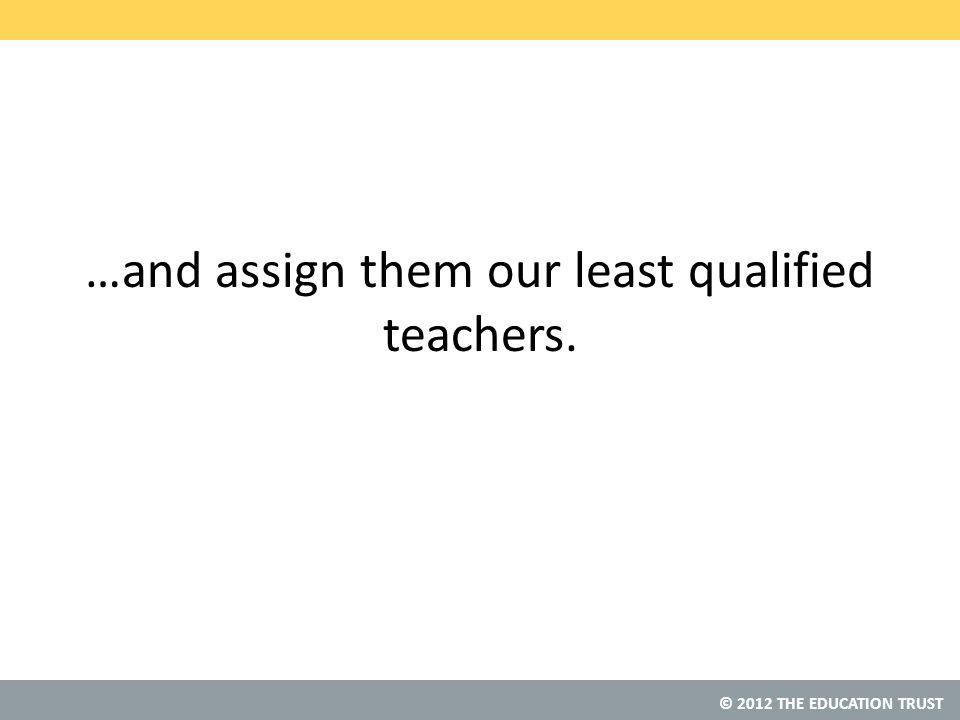 © 2012 THE EDUCATION TRUST …and assign them our least qualified teachers.