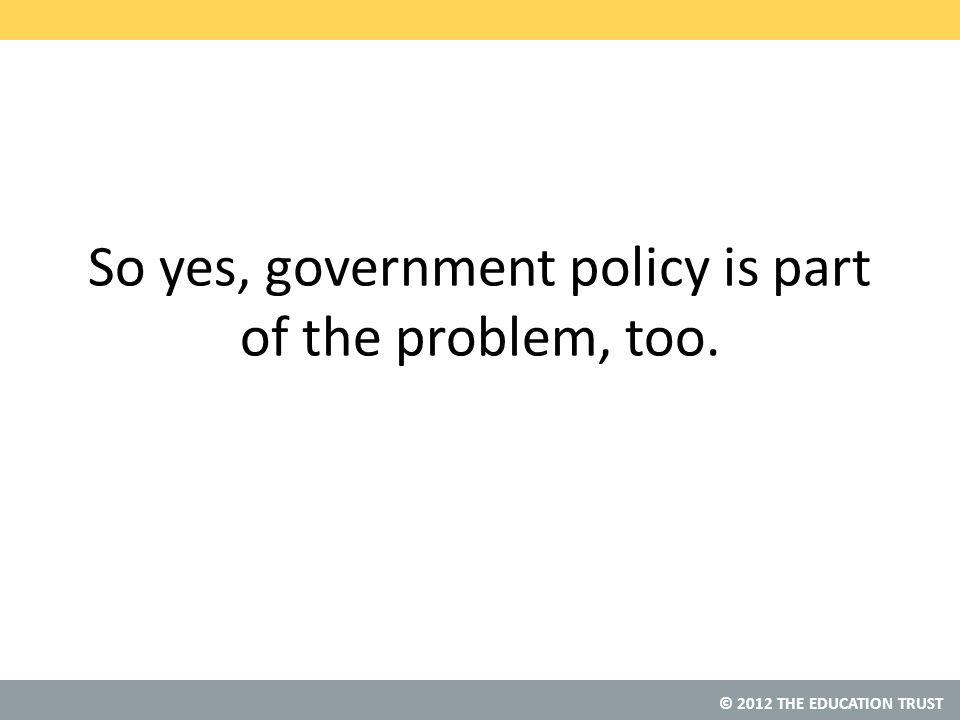 © 2012 THE EDUCATION TRUST So yes, government policy is part of the problem, too.