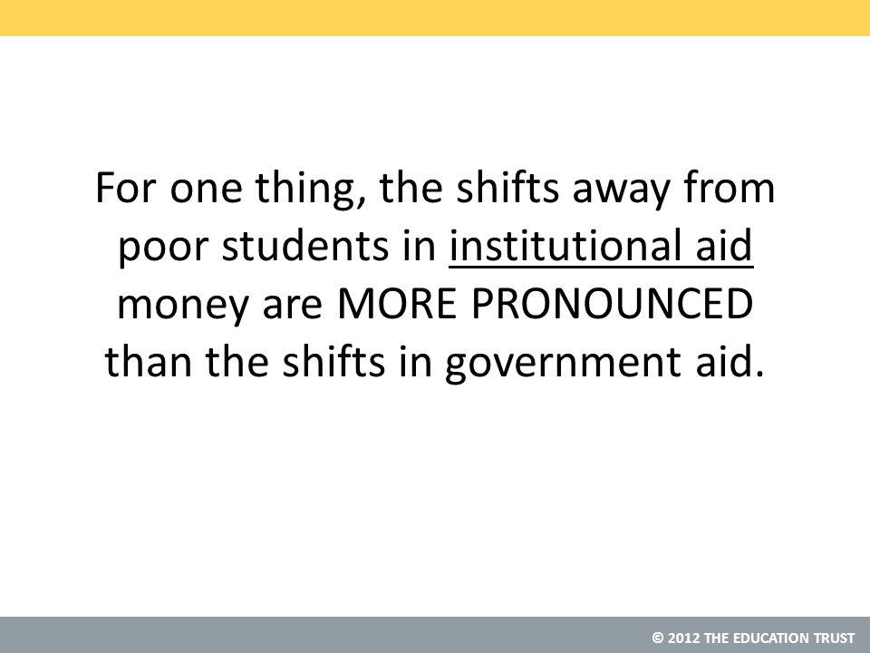 © 2012 THE EDUCATION TRUST For one thing, the shifts away from poor students in institutional aid money are MORE PRONOUNCED than the shifts in government aid.