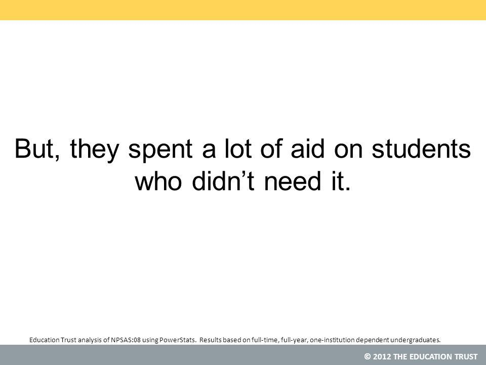 © 2012 THE EDUCATION TRUST But, they spent a lot of aid on students who didn't need it.