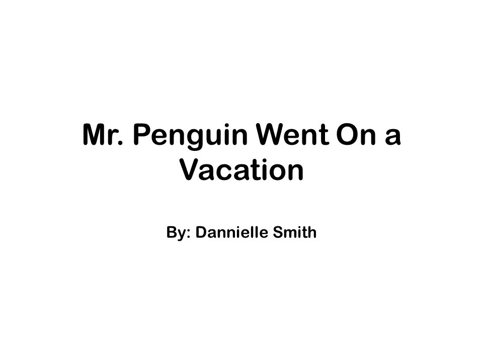 Mr. Penguin Went On a Vacation By: Dannielle Smith