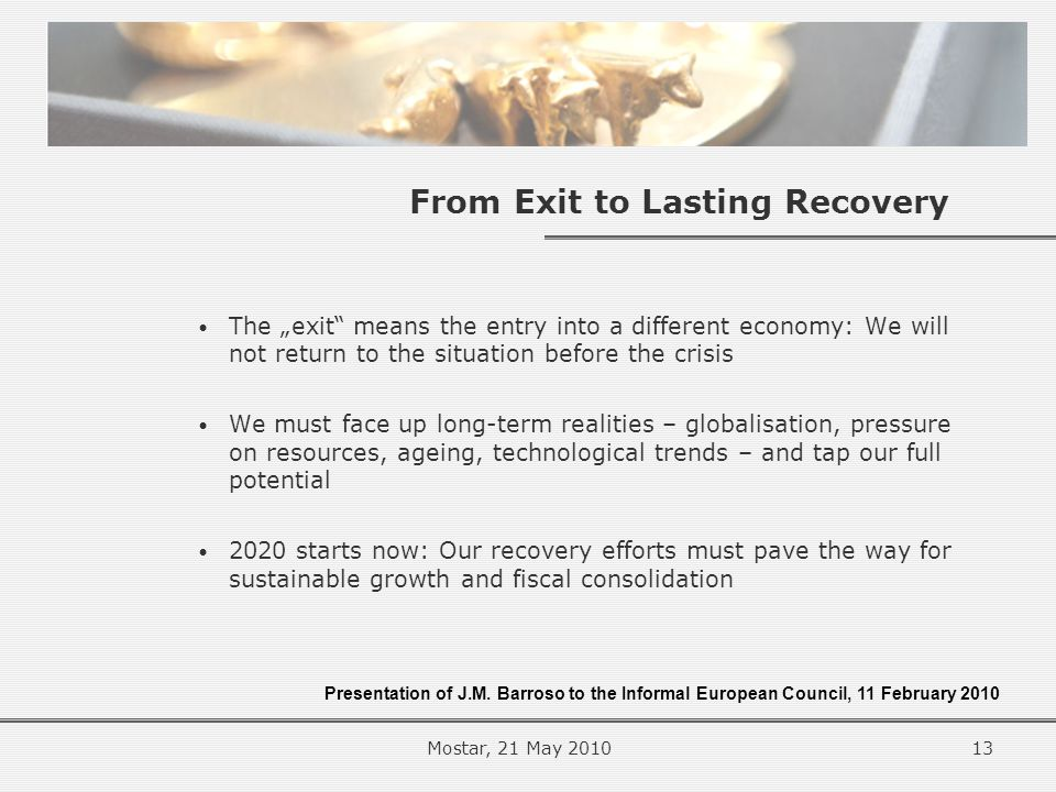 "From Exit to Lasting Recovery The ""exit means the entry into a different economy: We will not return to the situation before the crisis We must face up long-term realities – globalisation, pressure on resources, ageing, technological trends – and tap our full potential 2020 starts now: Our recovery efforts must pave the way for sustainable growth and fiscal consolidation Presentation of J.M."