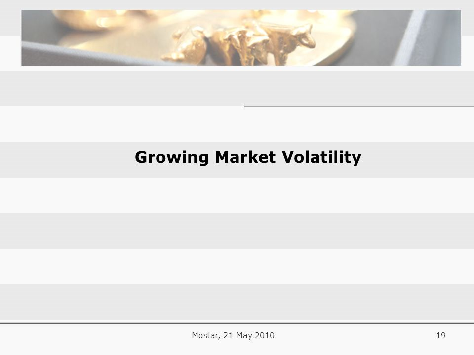 Growing Market Volatility 19Mostar, 21 May 2010