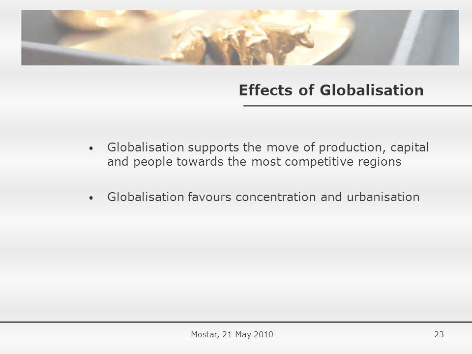 Effects of Globalisation Globalisation supports the move of production, capital and people towards the most competitive regions Globalisation favours concentration and urbanisation 23Mostar, 21 May 2010