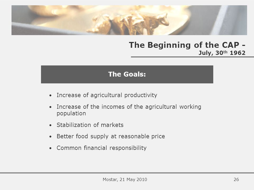 The Beginning of the CAP - July, 30 th 1962 Increase of agricultural productivity Increase of the incomes of the agricultural working population Stabilization of markets Better food supply at reasonable price Common financial responsibility The Goals: 26Mostar, 21 May 2010
