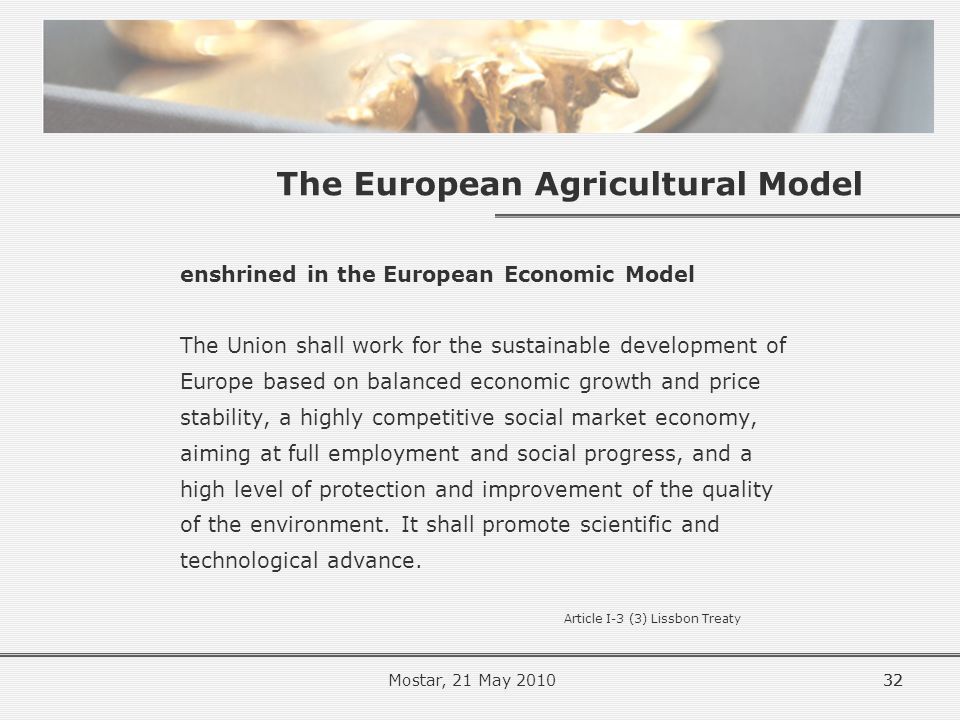 The European Agricultural Model enshrined in the European Economic Model The Union shall work for the sustainable development of Europe based on balanced economic growth and price stability, a highly competitive social market economy, aiming at full employment and social progress, and a high level of protection and improvement of the quality of the environment.
