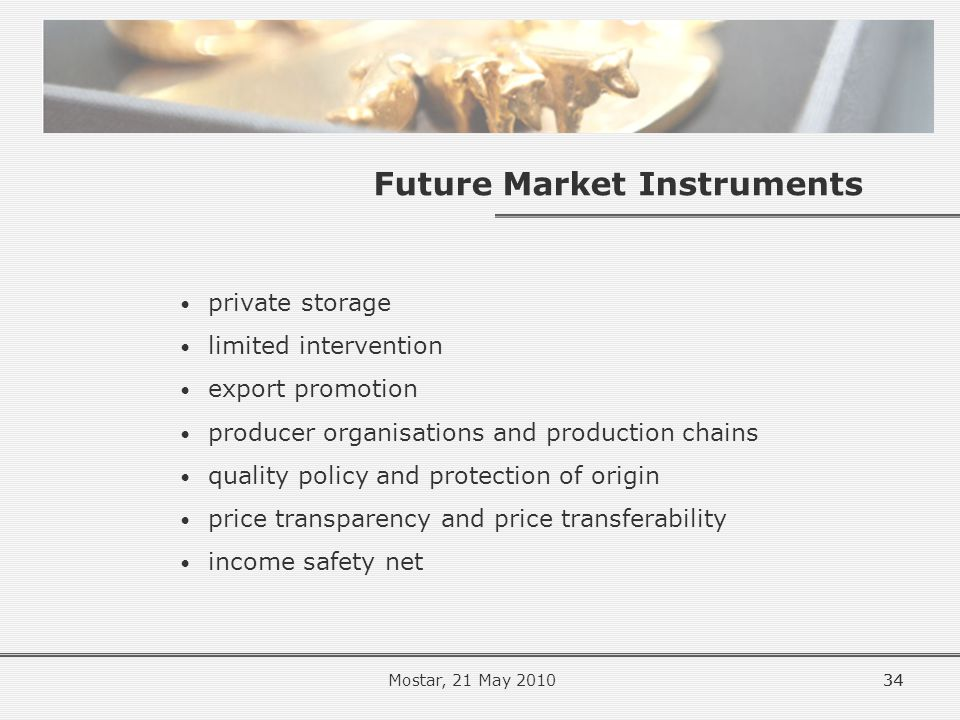34 Future Market Instruments private storage limited intervention export promotion producer organisations and production chains quality policy and protection of origin price transparency and price transferability income safety net 34Mostar, 21 May 2010