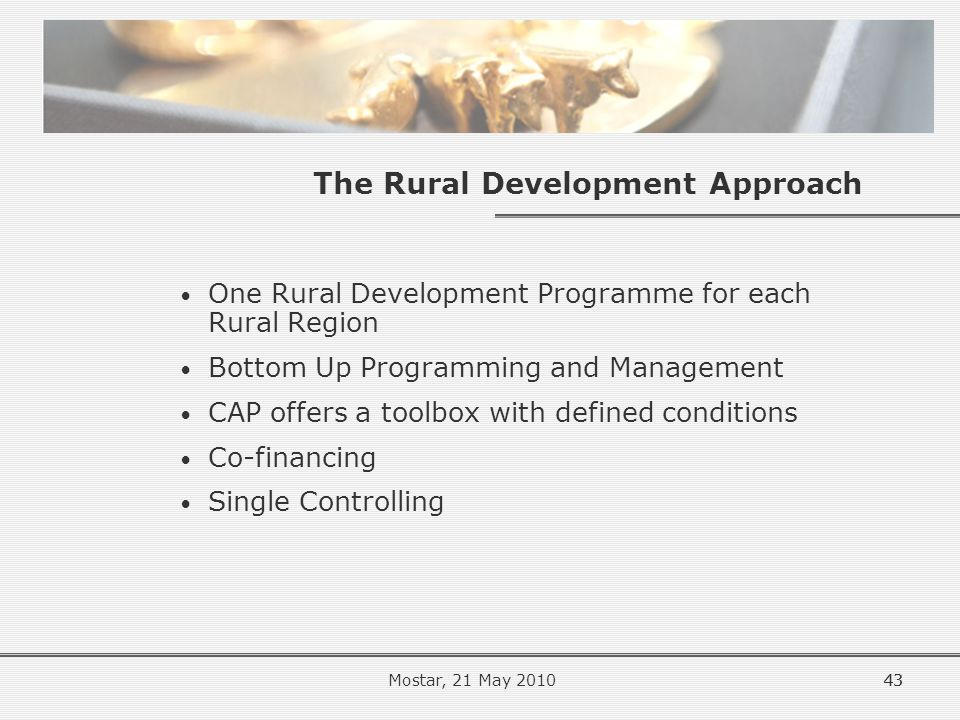 43 The Rural Development Approach One Rural Development Programme for each Rural Region Bottom Up Programming and Management CAP offers a toolbox with defined conditions Co-financing Single Controlling 43Mostar, 21 May 2010