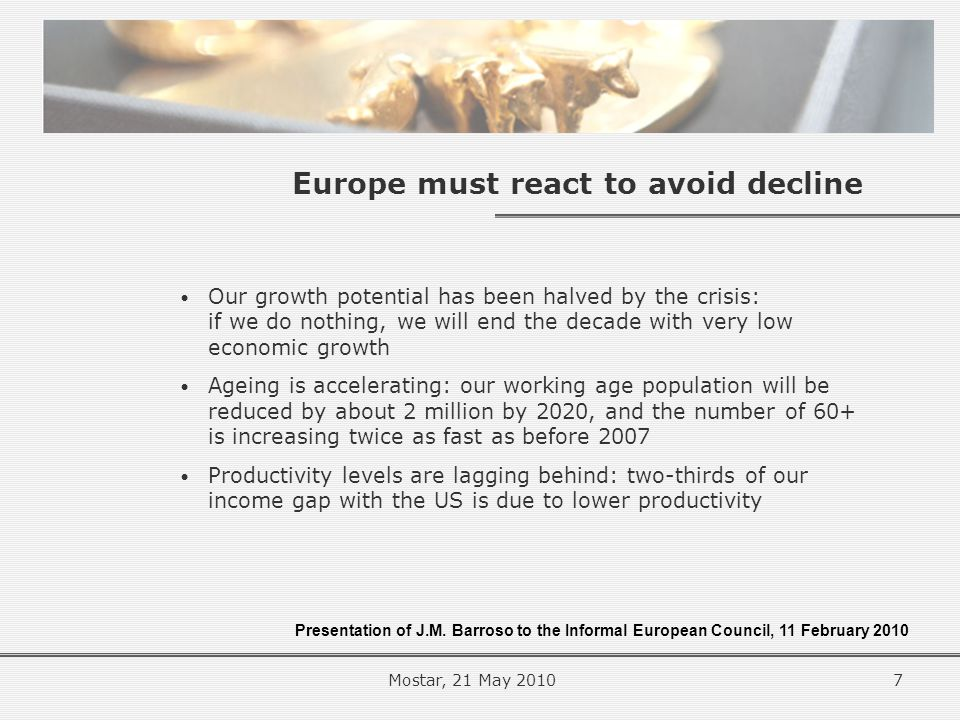 Europe must react to avoid decline Our growth potential has been halved by the crisis: if we do nothing, we will end the decade with very low economic growth Ageing is accelerating: our working age population will be reduced by about 2 million by 2020, and the number of 60+ is increasing twice as fast as before 2007 Productivity levels are lagging behind: two-thirds of our income gap with the US is due to lower productivity Presentation of J.M.