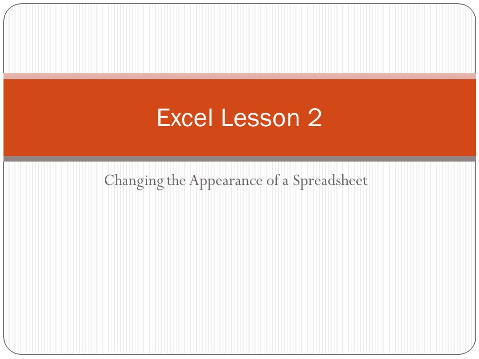 Learning Targets Change column widths Position data within a cell by aligning, wrapping, rotating and indenting Change the appearance of cells using fonts, font sizes, font styles, font colors and borders Designate the number format used for data stored in a cell Use the Format Painter to copy formatting from one cell to another Apply and Clear cell styles Find and replace cell formats