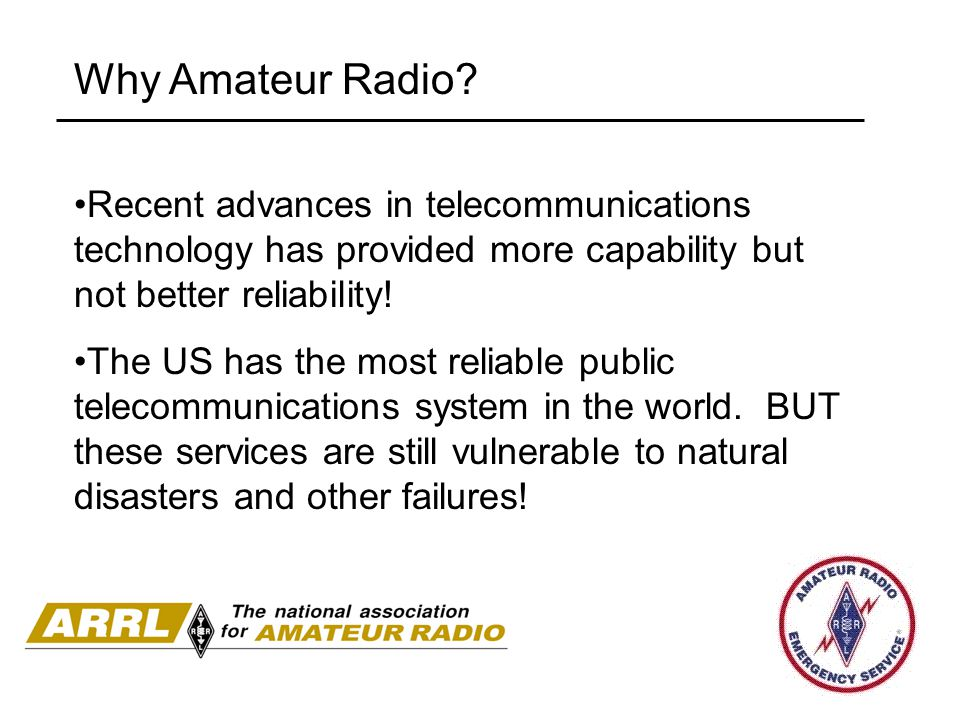 Why Amateur Radio? Recent advances in telecommunications technology has provided more capability but not better reliability! The US has the most relia