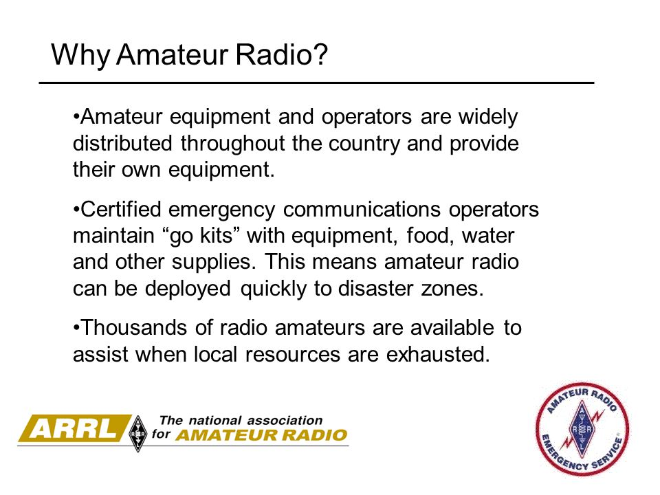 Why Amateur Radio? Amateur equipment and operators are widely distributed throughout the country and provide their own equipment. Certified emergency