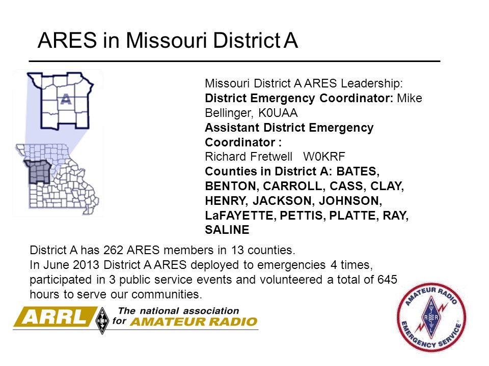 ARES in Missouri District A Missouri District A ARES Leadership: District Emergency Coordinator: Mike Bellinger, K0UAA Assistant District Emergency Co