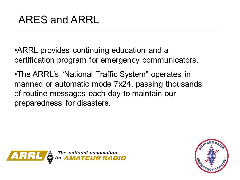 "ARES and ARRL ARRL provides continuing education and a certification program for emergency communicators. The ARRL's ""National Traffic System"" operate"