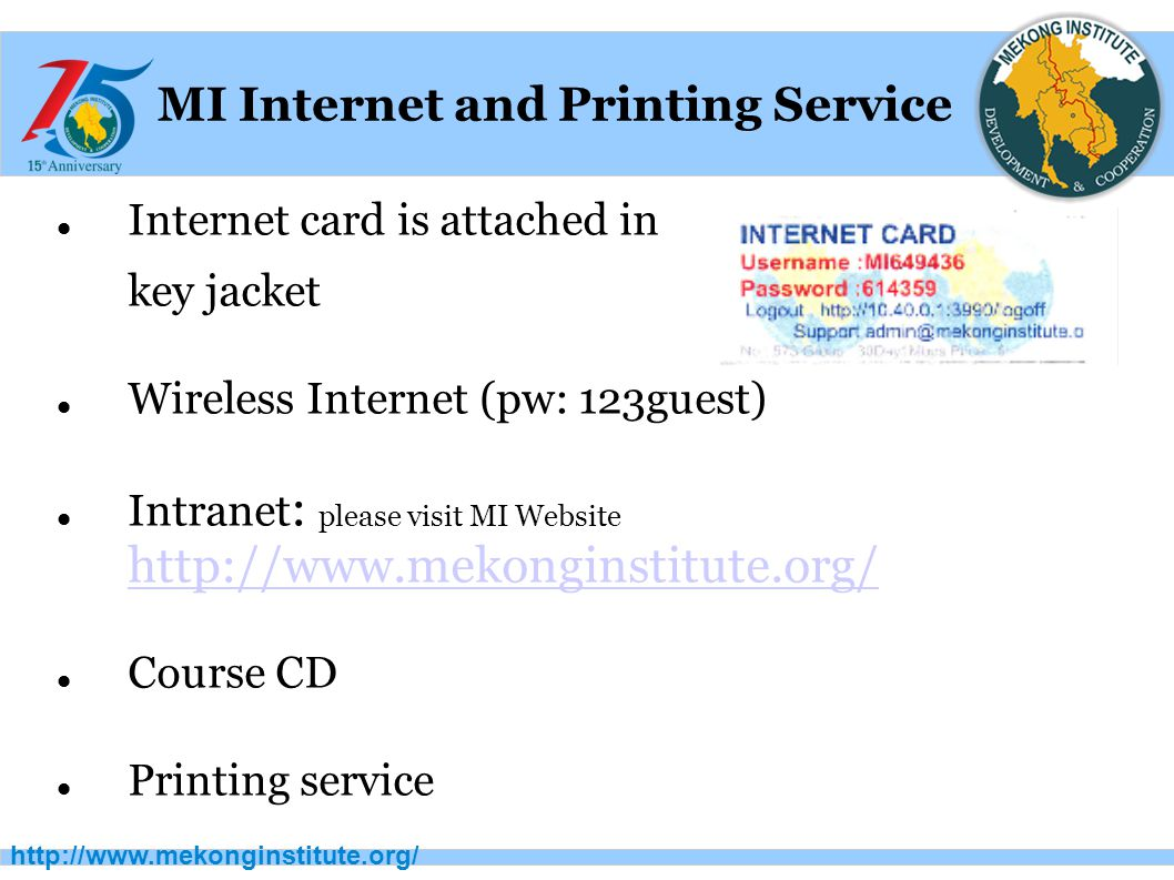 http://www.mekonginstitute.org/ MI Internet and Printing Service Internet card is attached in key jacket Wireless Internet (pw: 123guest) Intranet : please visit MI Website http://www.mekonginstitute.org/ http://www.mekonginstitute.org/ Course CD Printing service