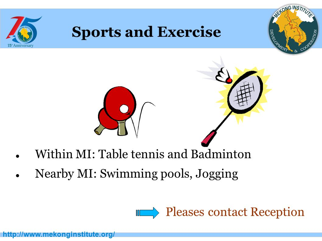http://www.mekonginstitute.org/ Sports and Exercise Within MI: Table tennis and Badminton Nearby MI: Swimming pools, Jogging Pleases contact Reception