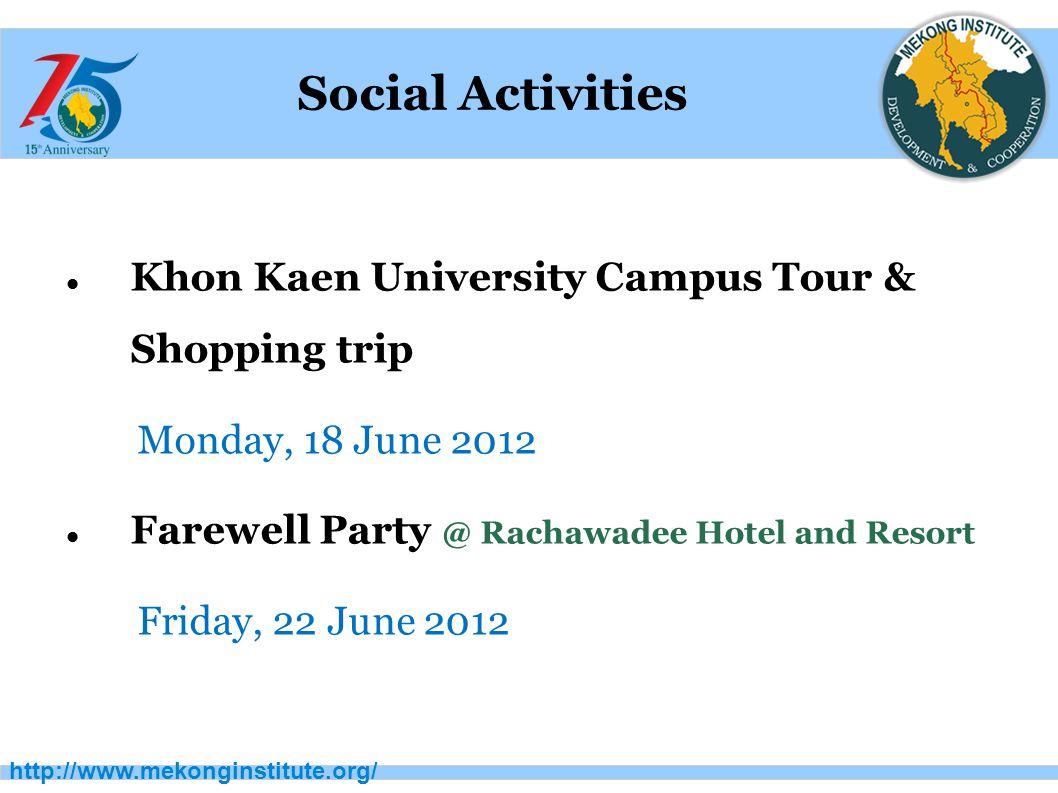 http://www.mekonginstitute.org/ Social Activities Khon Kaen University Campus Tour & Shopping trip Monday, 18 June 2012 Farewell Party @ Rachawadee Hotel and Resort Friday, 22 June 2012
