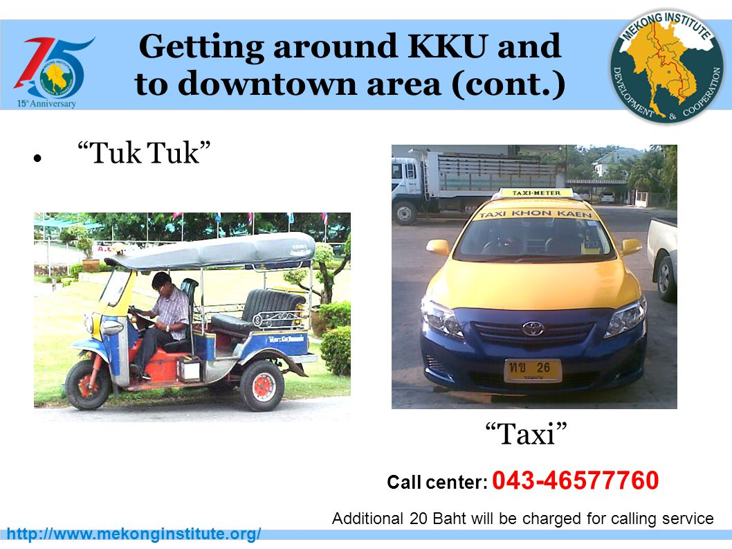 """http://www.mekonginstitute.org/ Getting around KKU and to downtown area (cont.) """"Tuk Tuk"""" """"Taxi"""" Call center: 043-46577760 Additional 20 Baht will be"""