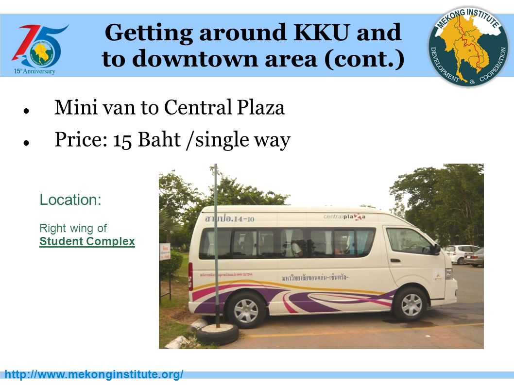 http://www.mekonginstitute.org/ Getting around KKU and to downtown area (cont.) Mini van to Central Plaza Price: 15 Baht /single way Location: Right wing of Student Complex