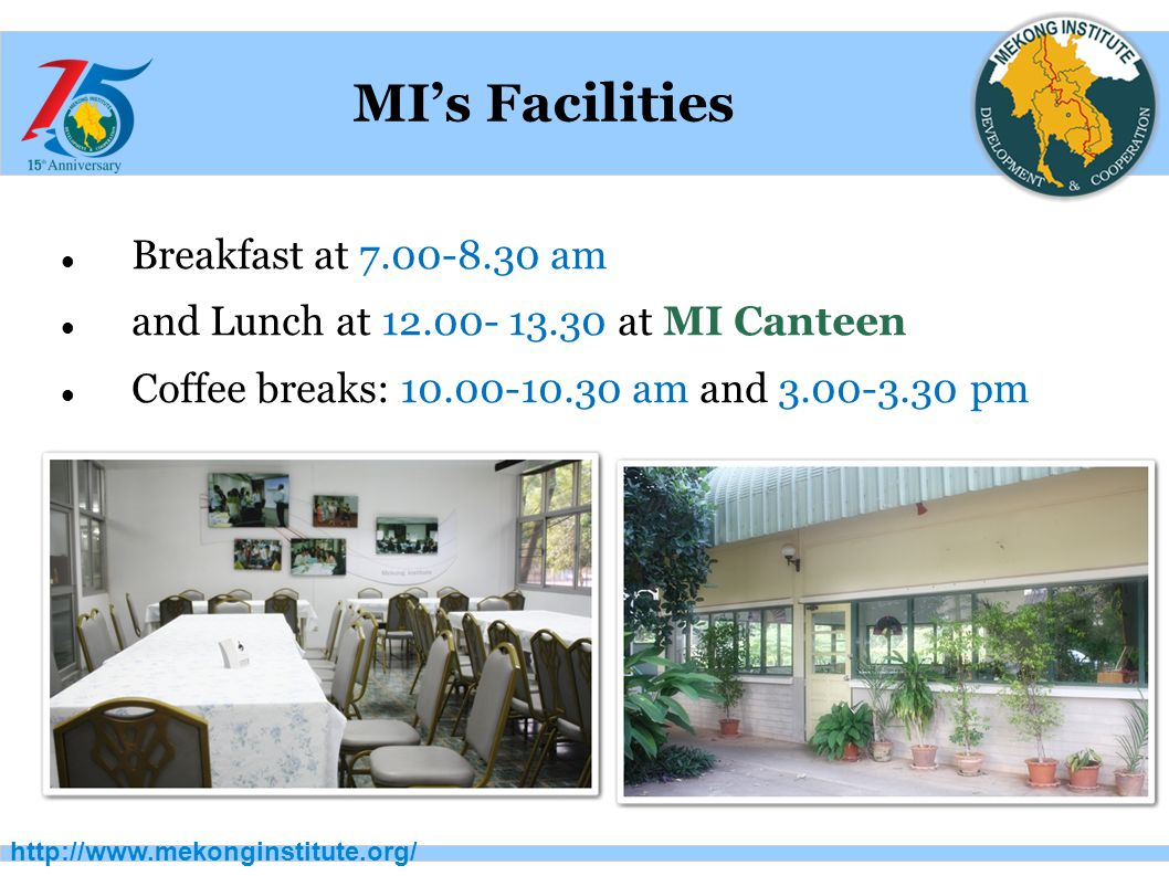 http://www.mekonginstitute.org/ MI's Facilities Breakfast at 7.00-8.30 am and Lunch at 12.00- 13.30 at MI Canteen Coffee breaks: 10.00-10.30 am and 3.00-3.30 pm