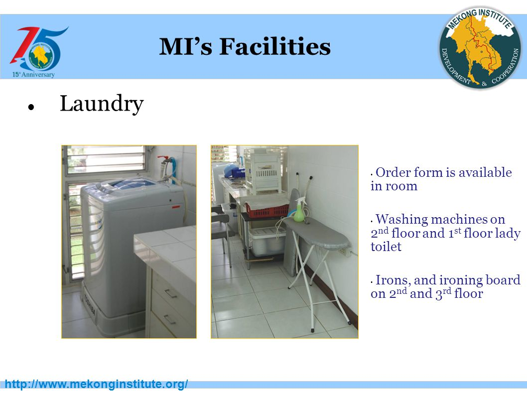 http://www.mekonginstitute.org/ MI's Facilities Laundry Order form is available in room Washing machines on 2 nd floor and 1 st floor lady toilet Irons, and ironing board on 2 nd and 3 rd floor