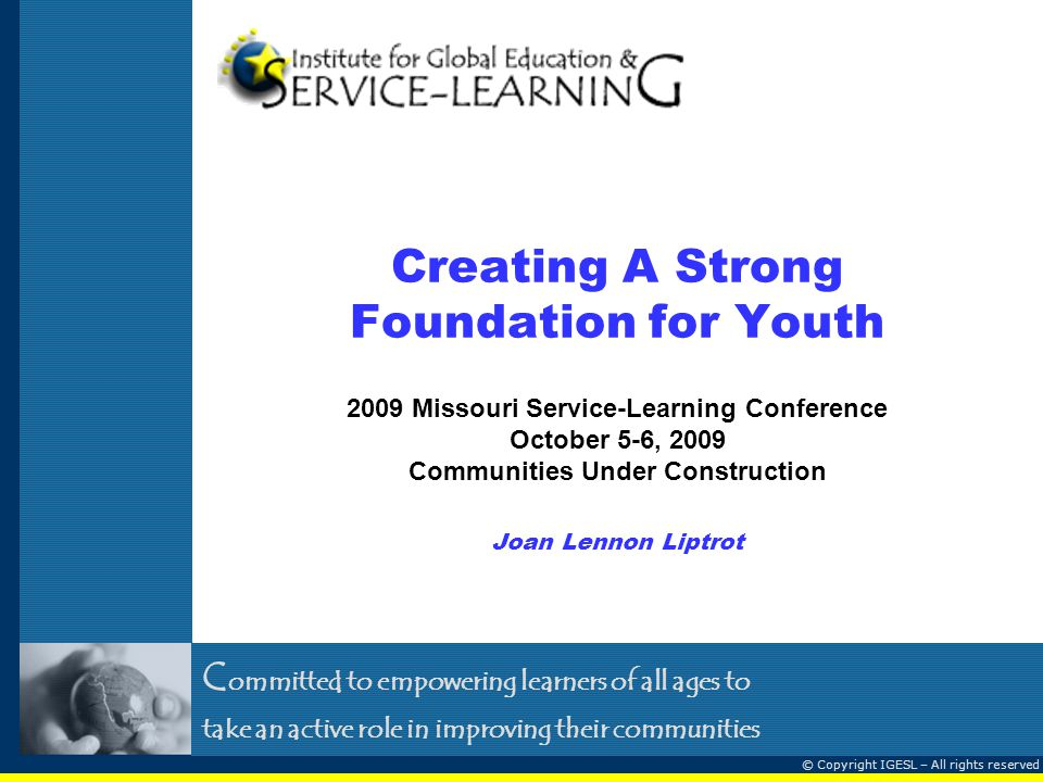 C ommitted to empowering learners of all ages to take an active role in improving their communities © Copyright IGESL – All rights reserved Creating A Strong Foundation for Youth 2009 Missouri Service-Learning Conference October 5-6, 2009 Communities Under Construction Joan Lennon Liptrot