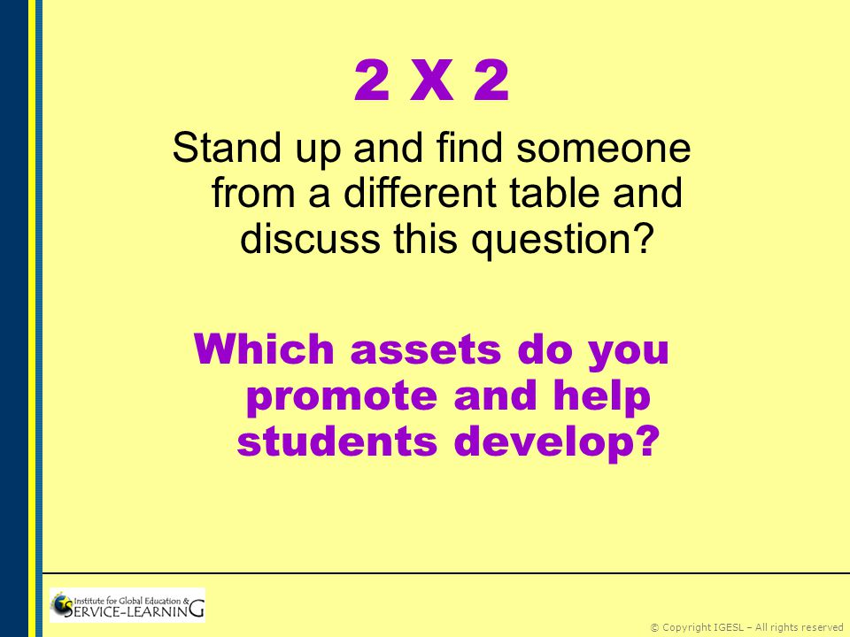 © Copyright IGESL – All rights reserved 2 X 2 Stand up and find someone from a different table and discuss this question.