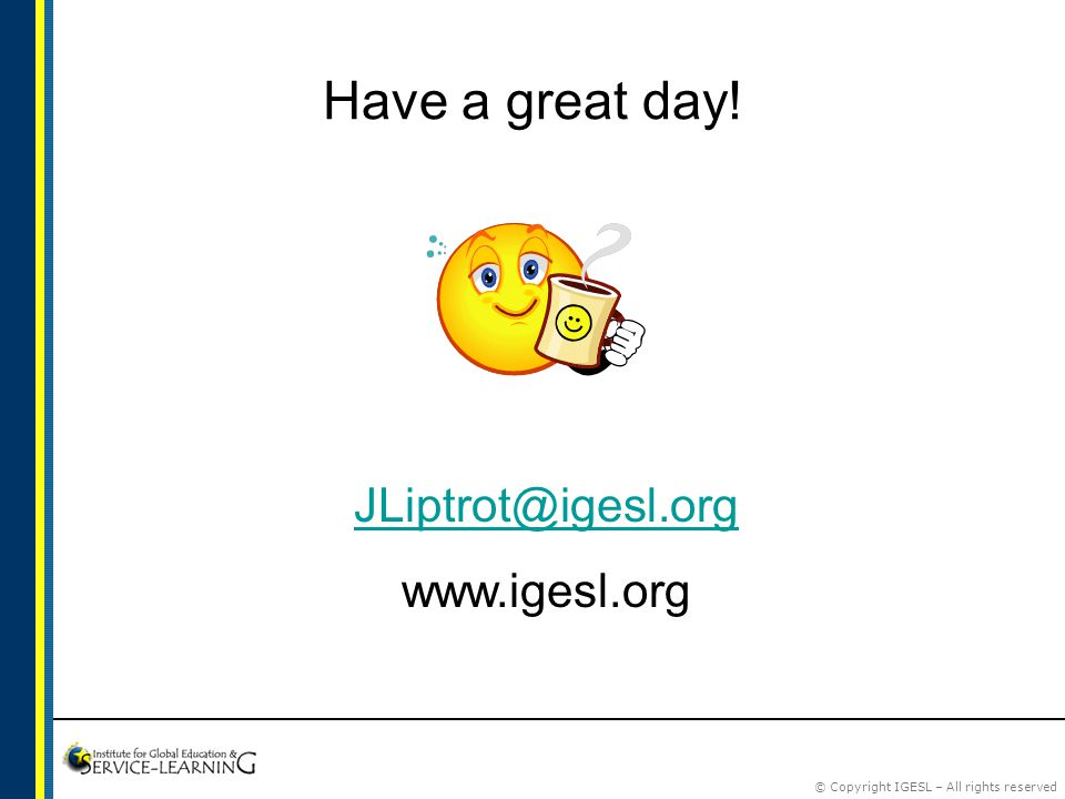 © Copyright IGESL – All rights reserved Have a great day! JLiptrot@igesl.org www.igesl.org