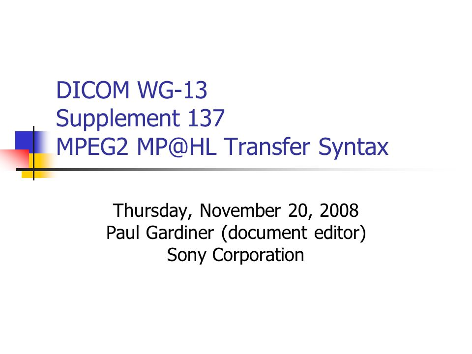 DICOM WG-13 Supplement 137 MPEG2 MP@HL Transfer Syntax Thursday, November 20, 2008 Paul Gardiner (document editor) Sony Corporation