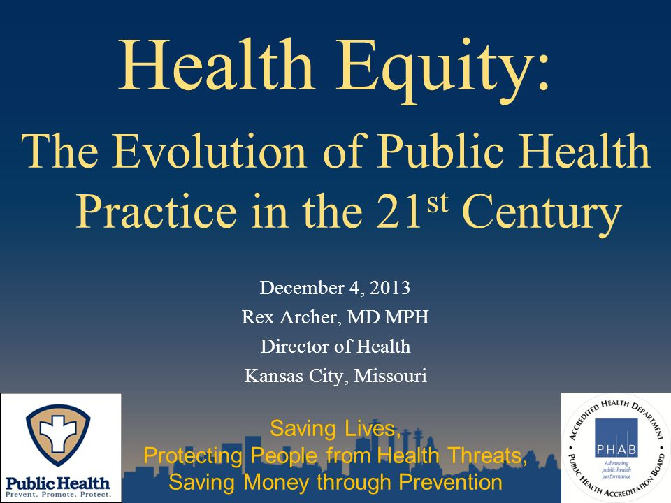 Health Equity: The Evolution of Public Health Practice in the 21 st Century December 4, 2013 Rex Archer, MD MPH Director of Health Kansas City, Missouri Saving Lives, Protecting People from Health Threats, Saving Money through Prevention