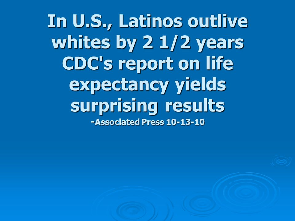 In U.S., Latinos outlive whites by 2 1/2 years CDC s report on life expectancy yields surprising results - Associated Press 10-13-10