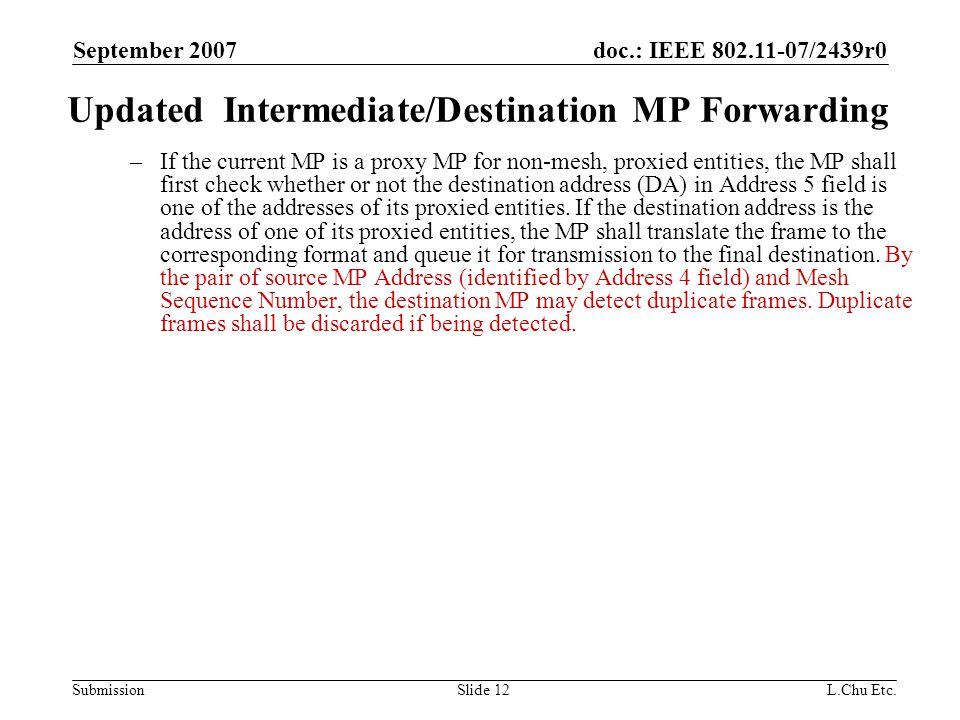 doc.: IEEE 802.11-07/2439r0 Submission September 2007 L.Chu Etc.Slide 12 Updated Intermediate/Destination MP Forwarding –If the current MP is a proxy MP for non-mesh, proxied entities, the MP shall first check whether or not the destination address (DA) in Address 5 field is one of the addresses of its proxied entities.