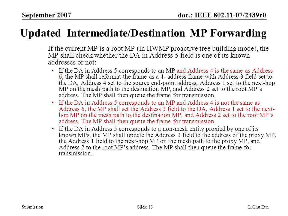 doc.: IEEE 802.11-07/2439r0 Submission September 2007 L.Chu Etc.Slide 13 Updated Intermediate/Destination MP Forwarding –If the current MP is a root MP (in HWMP proactive tree building mode), the MP shall check whether the DA in Address 5 field is one of its known addresses or not: If the DA in Address 5 corresponds to an MP and Address 4 is the same as Address 6, the MP shall reformat the frame as a 4- address frame with Address 3 field set to the DA, Address 4 set to the source end-point address, Address 1 set to the next-hop MP on the mesh path to the destination MP, and Address 2 set to the root MP's address.