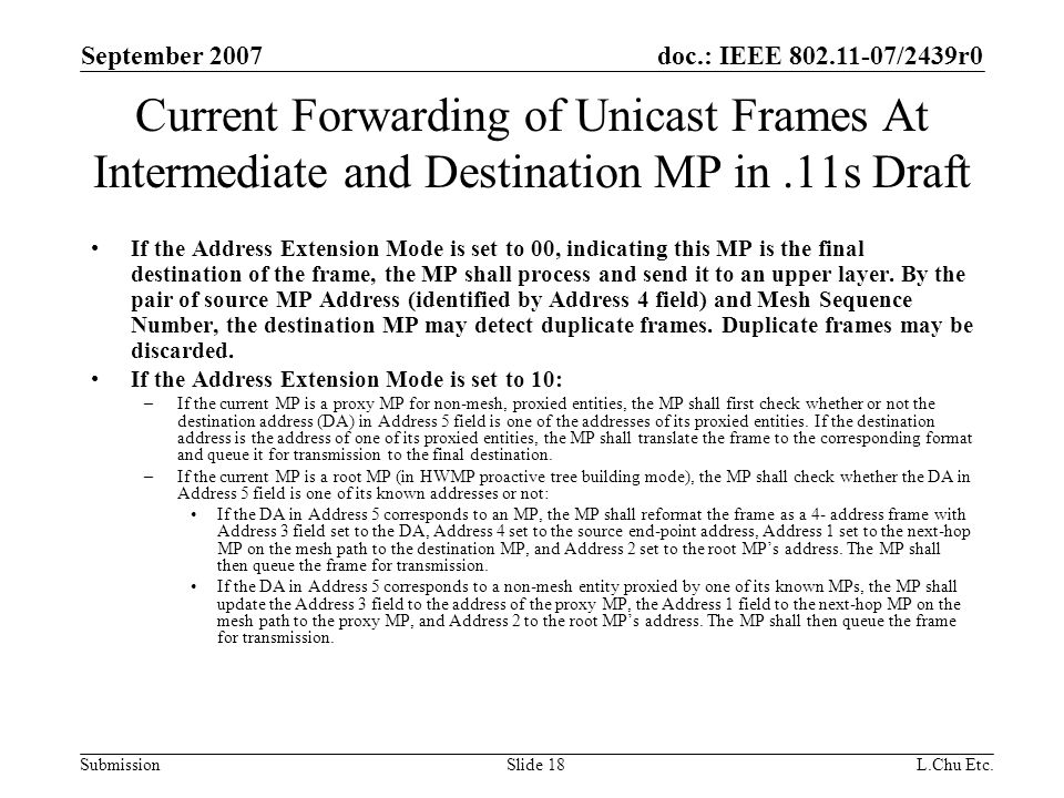 doc.: IEEE 802.11-07/2439r0 Submission September 2007 L.Chu Etc.Slide 18 Current Forwarding of Unicast Frames At Intermediate and Destination MP in.11s Draft If the Address Extension Mode is set to 00, indicating this MP is the final destination of the frame, the MP shall process and send it to an upper layer.